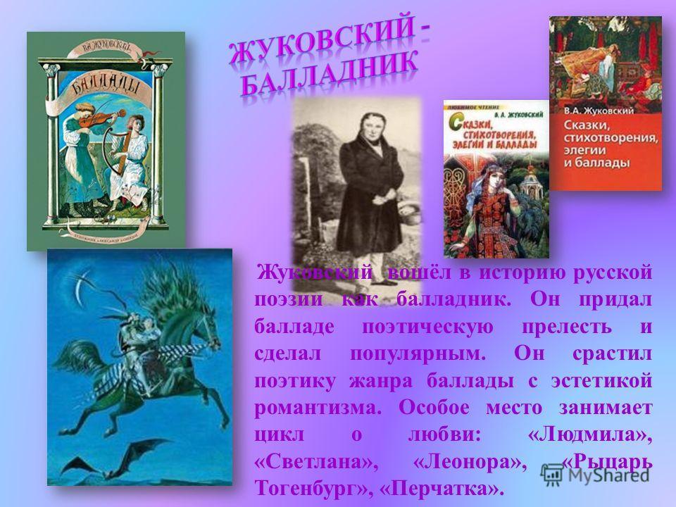 Жуковский вошёл в историю русской поэзии как балладник. Он придал балладе поэтическую прелесть и сделал популярным. Он срастил поэтику жанра баллады с эстетикой романтизма. Особое место занимает цикл о любви: «Людмила», «Светлана», «Леонора», «Рыцарь