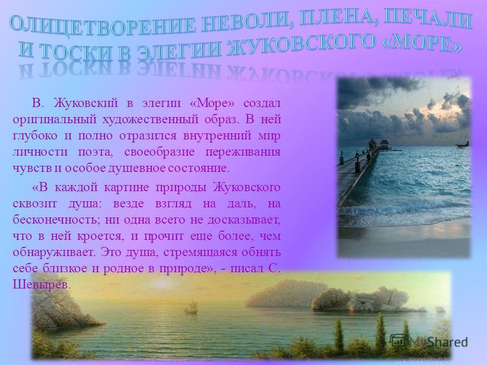 В. Жуковский в элегии «Море» создал оригинальный художественный образ. В ней глубоко и полно отразился внутренний мир личности поэта, своеобразие переживания чувств и особое душевное состояние. «В каждой картине природы Жуковского сквозит душа: везде
