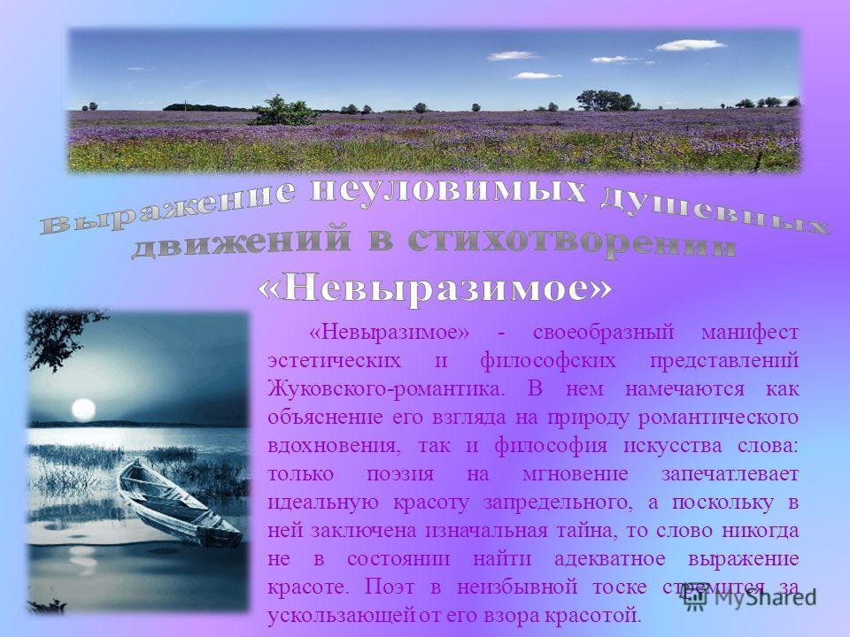 «Невыразимое» - своеобразный манифест эстетических и философских представлений Жуковского-романтика. В нем намечаются как объяснение его взгляда на природу романтического вдохновения, так и философия искусства слова: только поэзия на мгновение запеча