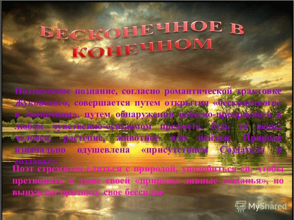 Поэтическое познание, согласно романтической трактовке Жуковского, совершается путем открытия «бесконечного» в «конечном», путем обнаружения небесно-прекрасного в любом чувственно-осязаемом предмете, будь то вещь, человек, растение, животное или пейз