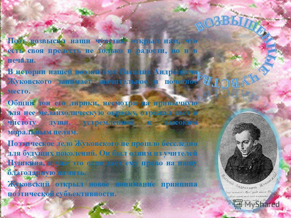 Поэт возвысил наши чувства, открыл нам, что есть своя прелесть не только в радости, но и в печали. В истории нашей поэзии имя Василия Андреевича Жуковского занимает значительное и почетное место. Общий тон его лирики, несмотря на привычную для нее ме