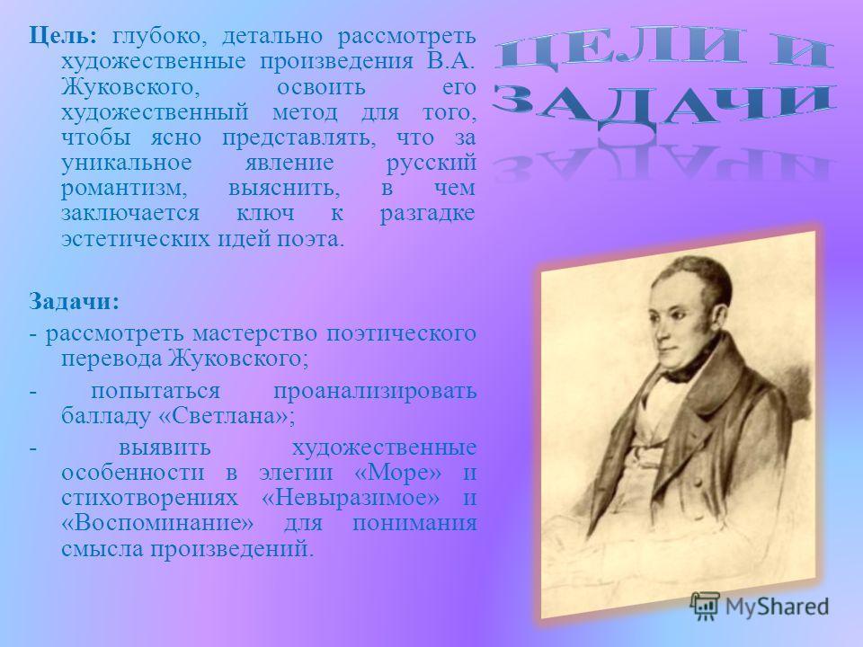 Цель: глубоко, детально рассмотреть художественные произведения В.А. Жуковского, освоить его художественный метод для того, чтобы ясно представлять, что за уникальное явление русский романтизм, выяснить, в чем заключается ключ к разгадке эстетических