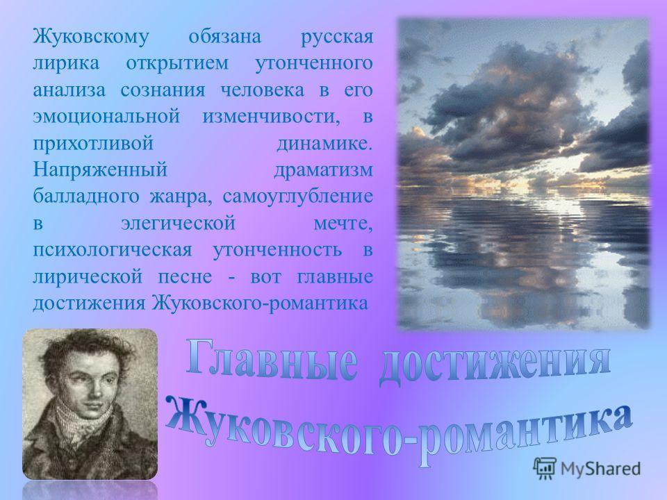 Жуковскому обязана русская лирика открытием утонченного анализа сознания человека в его эмоциональной изменчивости, в прихотливой динамике. Напряженный драматизм балладного жанра, самоуглубление в элегической мечте, психологическая утонченность в лир