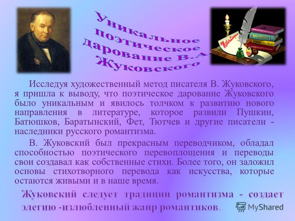 Исследуя художественный метод писателя В. Жуковского, я пришла к выводу, что поэтическое дарование Жуковского было уникальным и явилось толчком к развитию нового направления в литературе, которое развили Пушкин, Батюшков, Баратынский, Фет, Тютчев и д