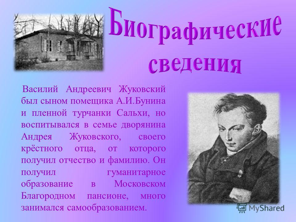 Василий Андреевич Жуковский был сыном помещика А.И.Бунина и пленной турчанки Сальхи, но воспитывался в семье дворянина Андрея Жуковского, своего крёстного отца, от которого получил отчество и фамилию. Он получил гуманитарное образование в Московском