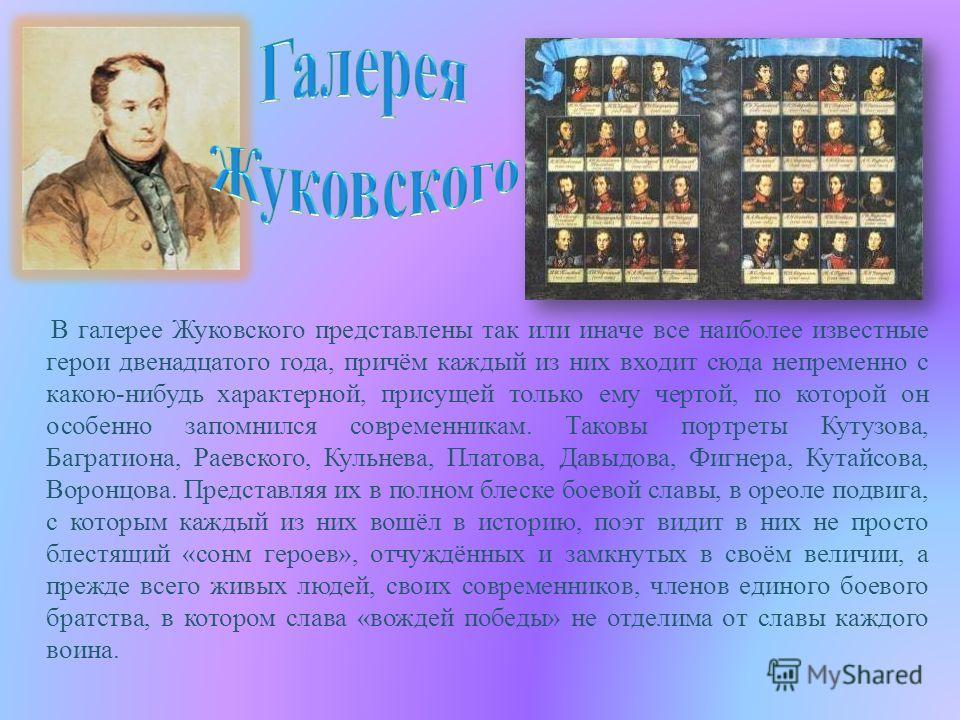 В галерее Жуковского представлены так или иначе все наиболее известные герои двенадцатого года, причём каждый из них входит сюда непременно с какою-нибудь характерной, присущей только ему чертой, по которой он особенно запомнился современникам. Таков