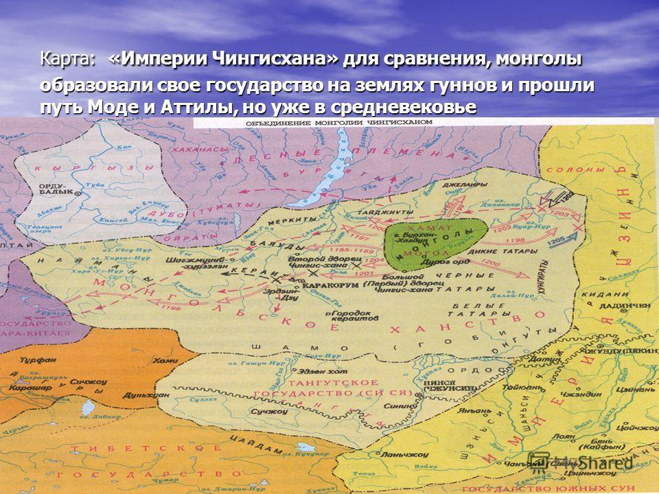 Карта: «Империи Чингисхана» для сравнения, монголы образовали свое государство на землях гуннов и прошли путь Моде и Аттилы, но уже в средневековье