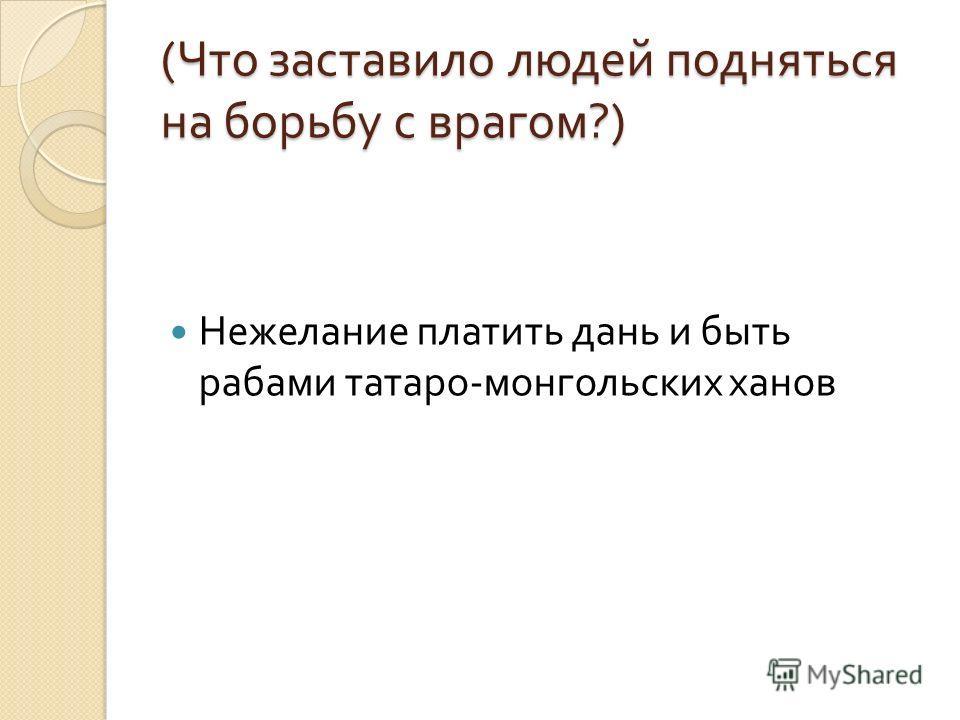 ( Что заставило людей подняться на борьбу с врагом ?) Нежелание платить дань и быть рабами татаро - монгольских ханов