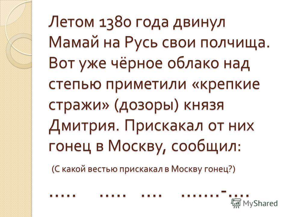 Летом 1380 года двинул Мамай на Русь свои полчища. Вот уже чёрное облако над степью приметили « крепкие стражи » ( дозоры ) князя Дмитрия. Прискакал от них гонец в Москву, сообщил : ( С какой вестью прискакал в Москву гонец ?) ….. ….. …. …….-….