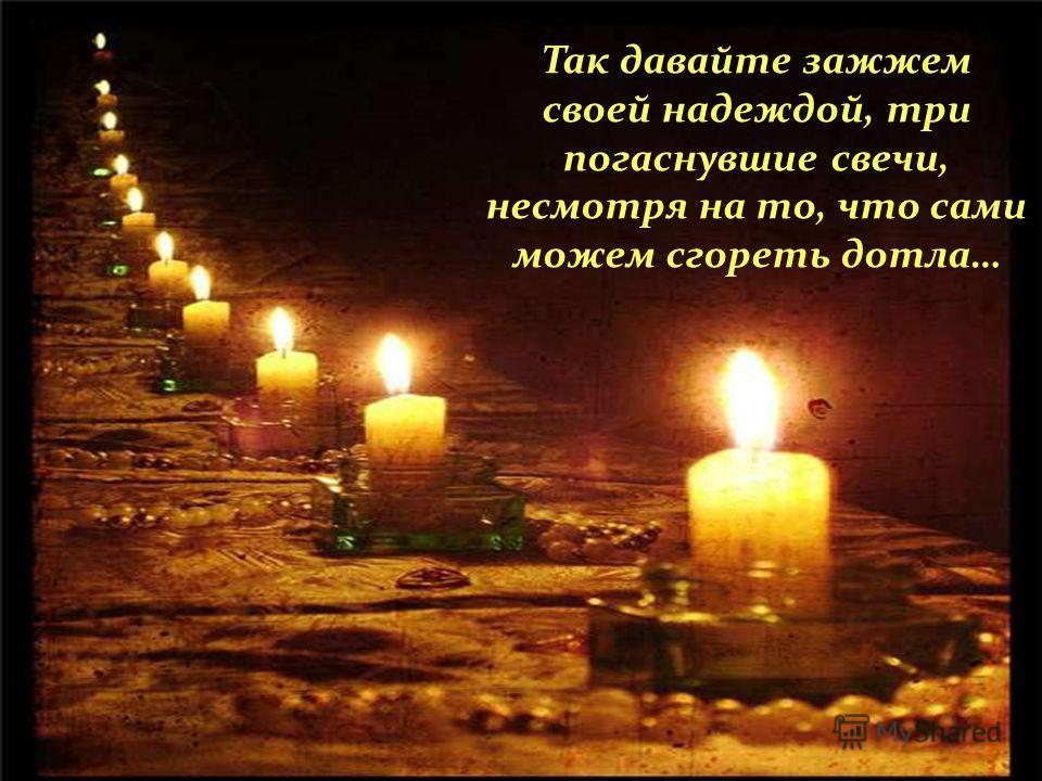 Так давайте зажжем своей надеждой, три погаснувшие свечи, несмотря на то, что сами можем сгореть дотла…