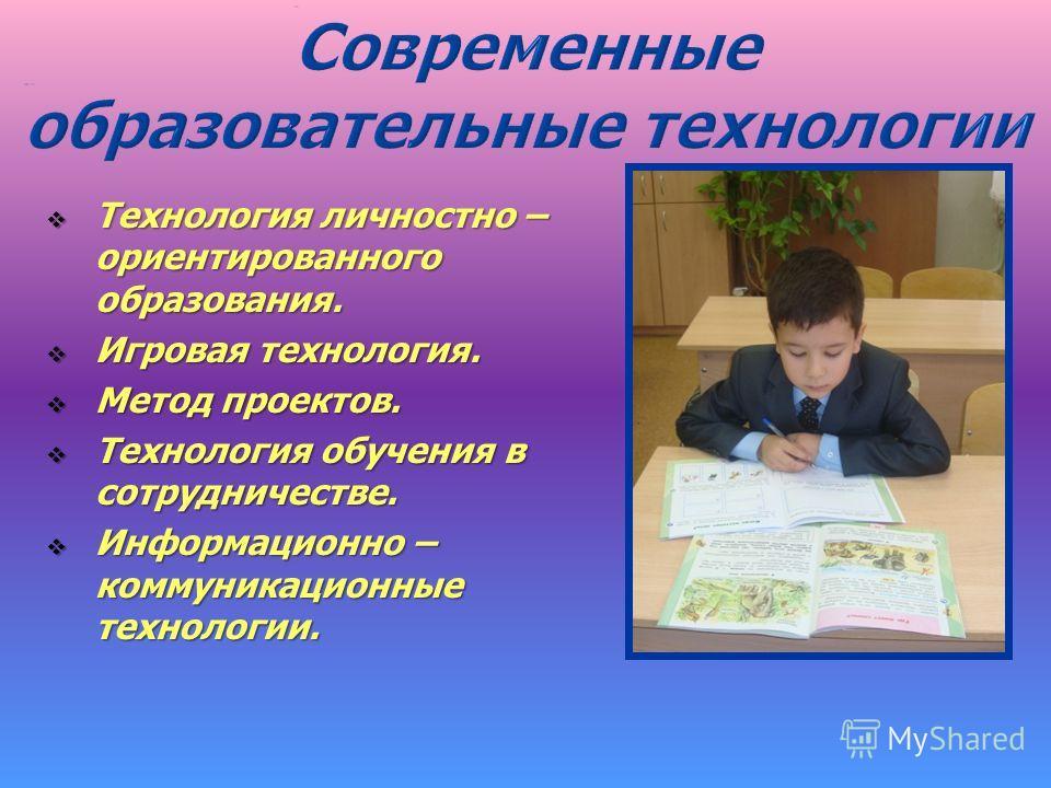 Технология личностно – ориентированного образования. Технология личностно – ориентированного образования. Игровая технология. Игровая технология. Метод проектов. Метод проектов. Технология обучения в сотрудничестве. Технология обучения в сотрудничест