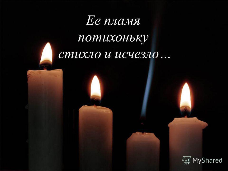 Ее пламя потихоньку стихло и исчезло…