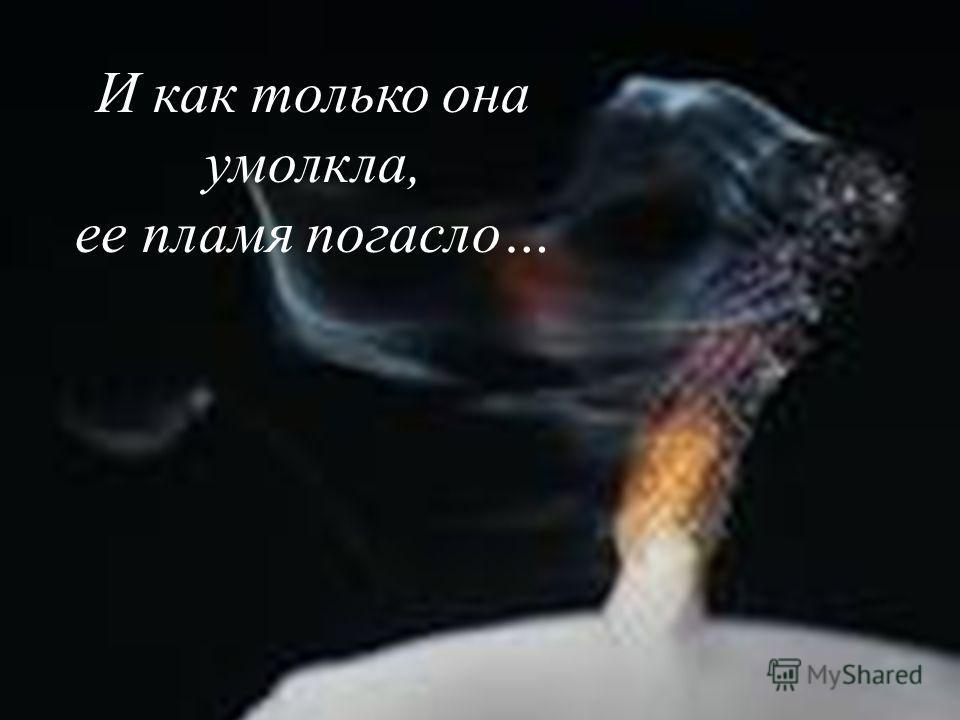 И как только она умолкла, ее пламя погасло…