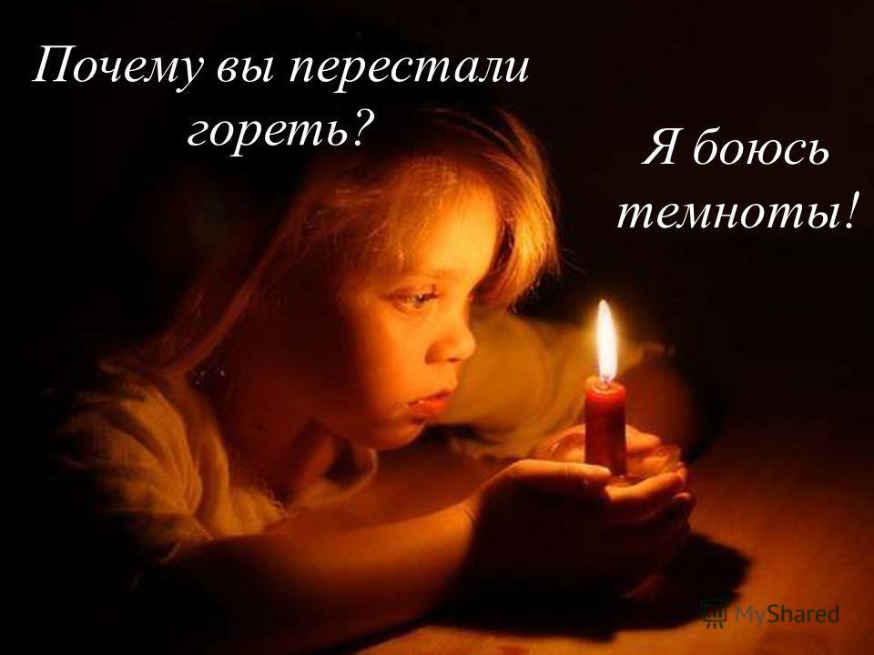 Почему вы перестали гореть? Я боюсь темноты!