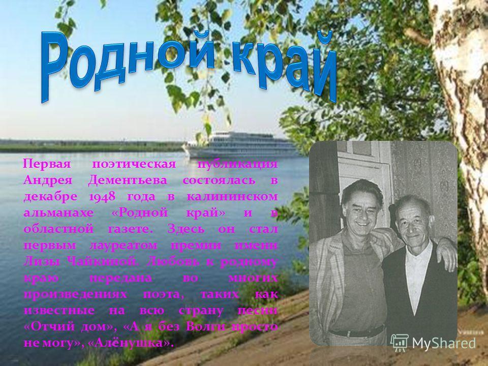 Первая поэтическая публикация Андрея Дементьева состоялась в декабре 1948 года в калининском альманахе «Родной край» и в областной газете. Здесь он стал первым лауреатом премии имени Лизы Чайкиной. Любовь к родному краю передана во многих произведени