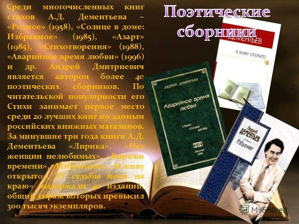 Среди многочисленных книг стихов А.Д. Дементьева – «Родное» (1958), «Солнце в доме: Избранное» (1985), «Азарт» (1985), «Стихотворения» (1988), «Аварийное время любви» (1996) и др. Андрей Дмитриевич является автором более 40 поэтических сборников. По