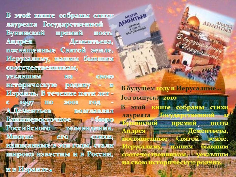 В будущем году в Иерусалиме... Год выпуска: 2010 В этой книге собраны стихи лауреата Государственной и Бунинской премий поэта Андрея Дементьева, посвященные Святой земле, Иерусалиму, нашим бывшим соотечественникам, уехавшим на свою историческую родин