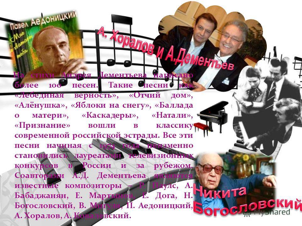 На стихи Андрея Дементьева написано более 100 песен. Такие песни как «Лебединая верность», «Отчий дом», «Алёнушка», «Яблоки на снегу», «Баллада о матери», «Каскадеры», «Натали», «Признание» вошли в классику современной российской эстрады. Все эти пес