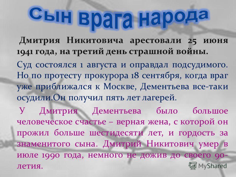 Дмитрия Никитовича арестовали 25 июня 1941 года, на третий день страшной войны. Суд состоялся 1 августа и оправдал подсудимого. Но по протесту прокурора 18 сентября, когда враг уже приближался к Москве, Дементьева все-таки осудили.Он получил пять лет