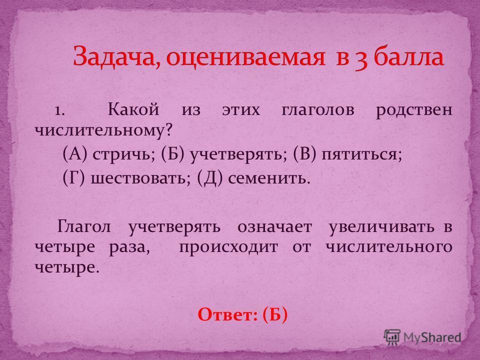 1. Какой из этих глаголов родствен числительному? (А) стричь; (Б) учетверять; (В) пятиться; (Г) шествовать; (Д) семенить. Глагол учетверять означает увеличивать в четыре раза, происходит от числительного четыре. Ответ: (Б)