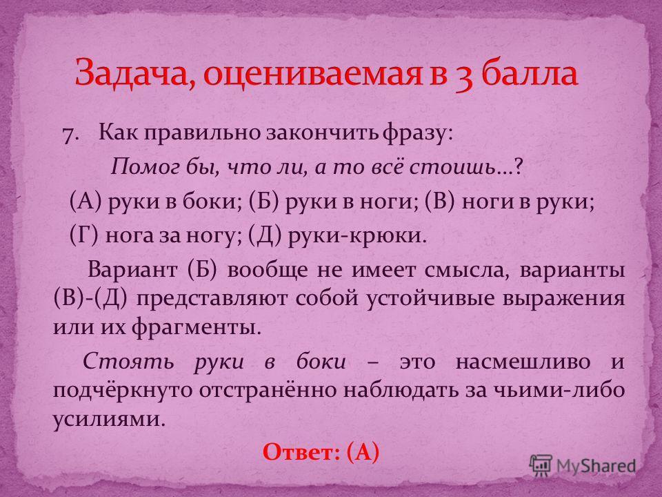 7. Как правильно закончить фразу: Помог бы, что ли, а то всё стоишь…? (А) руки в боки; (Б) руки в ноги; (В) ноги в руки; (Г) нога за ногу; (Д) руки-крюки. Вариант (Б) вообще не имеет смысла, варианты (В)-(Д) представляют собой устойчивые выражения ил