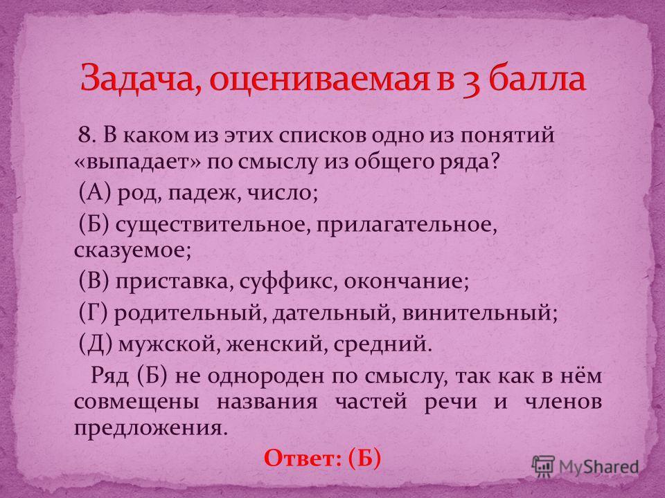 8. В каком из этих списков одно из понятий «выпадает» по смыслу из общего ряда? (А) род, падеж, число; (Б) существительное, прилагательное, сказуемое; (В) приставка, суффикс, окончание; (Г) родительный, дательный, винительный; (Д) мужской, женский, с