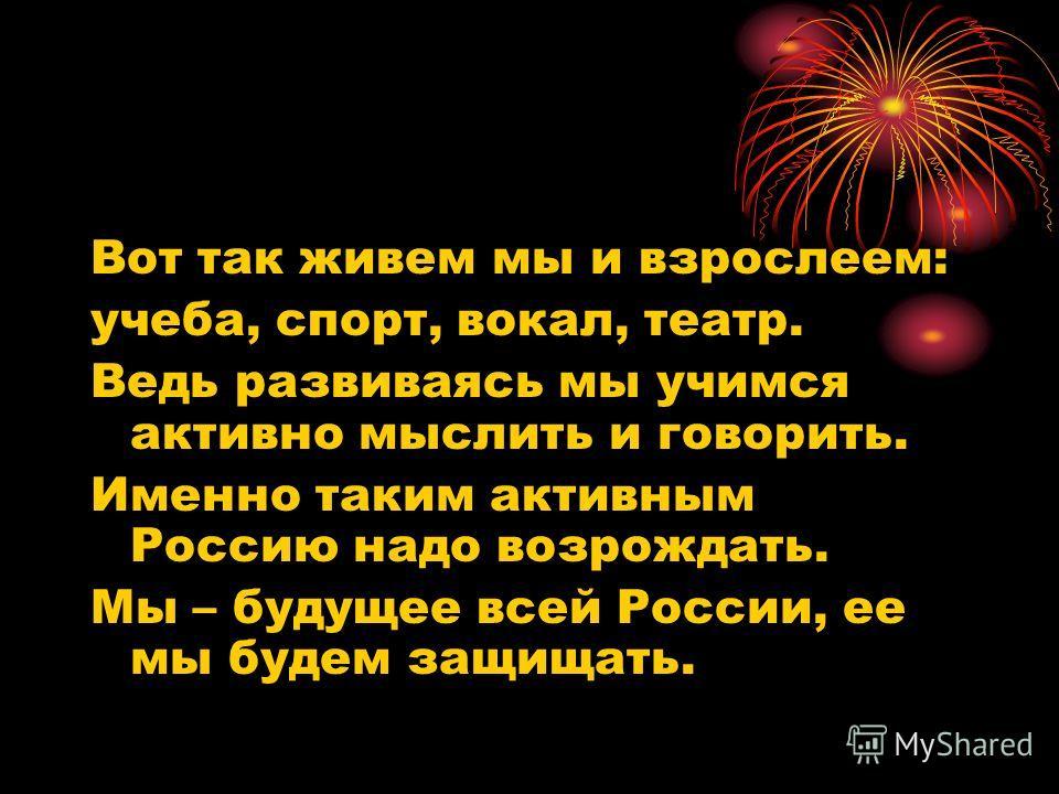 Вот так живем мы и взрослеем: учеба, спорт, вокал, театр. Ведь развиваясь мы учимся активно мыслить и говорить. Именно таким активным Россию надо возрождать. Мы – будущее всей России, ее мы будем защищать.