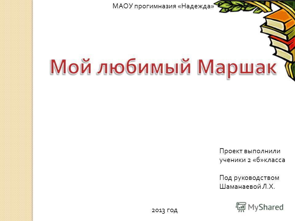 МАОУ прогимназия « Надежда » Проект выполнили ученики 2 « б » класса Под руководством Шаманаевой Л. Х. 2013 год