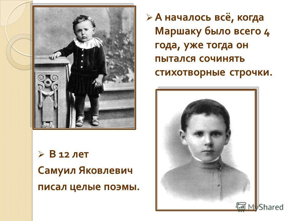 А началось всё, когда Маршаку было всего 4 года, уже тогда он пытался сочинять стихотворные строчки. В 12 лет Самуил Яковлевич писал целые поэмы.