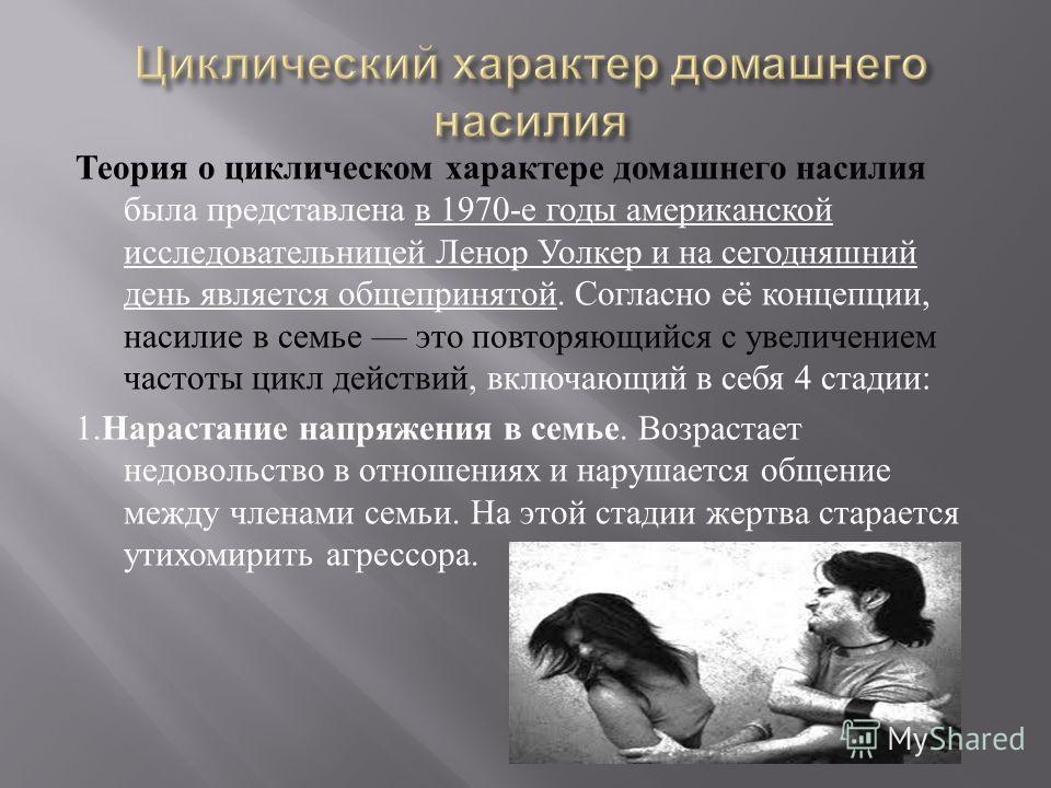 Теория о циклическом характере домашнего насилия была представлена в 1970- е годы американской исследовательницей Ленор Уолкер и на сегодняшний день является общепринятой. Согласно её концепции, насилие в семье это повторяющийся с увеличением частоты