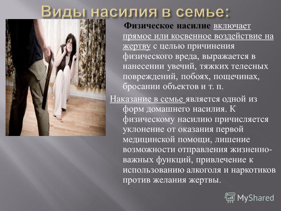Физическое насилие включает прямое или косвенное воздействие на жертву с целью причинения физического вреда, выражается в нанесении увечий, тяжких телесных повреждений, побоях, пощечинах, бросании объектов и т. п. Наказание в семье является одной из