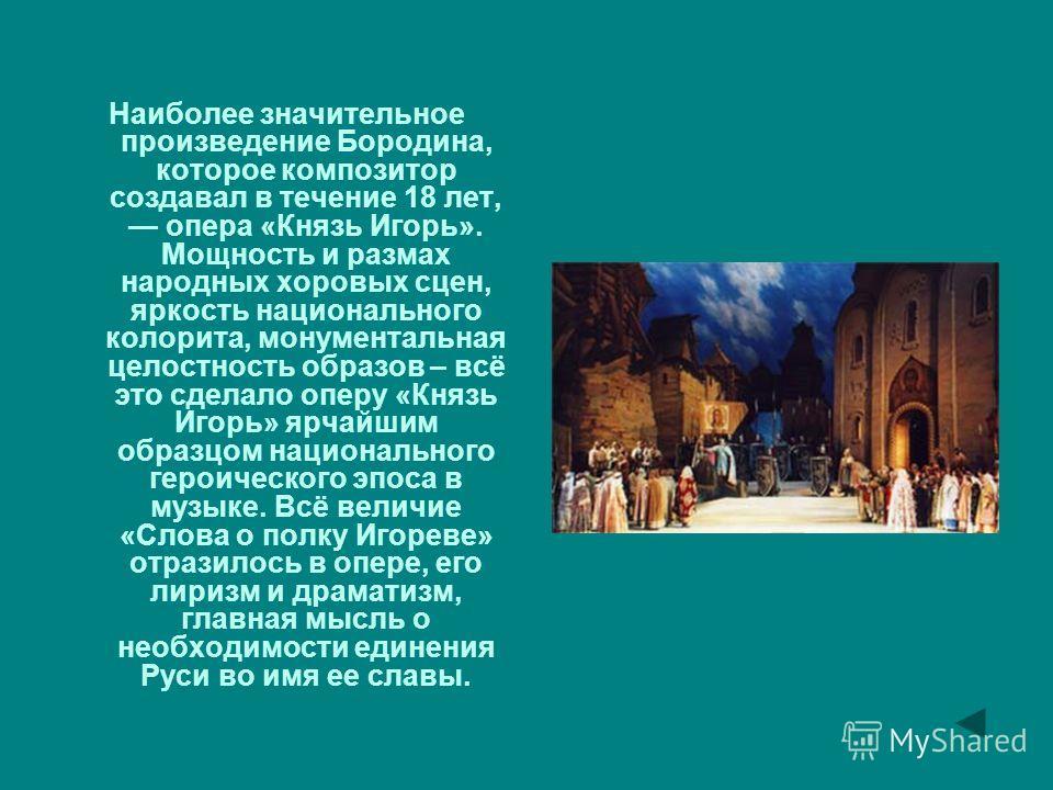 Наиболее значительное произведение Бородина, которое композитор создавал в течение 18 лет, опера «Князь Игорь». Мощность и размах народных хоровых сцен, яркость национального колорита, монументальная целостность образов – всё это сделало оперу «Князь