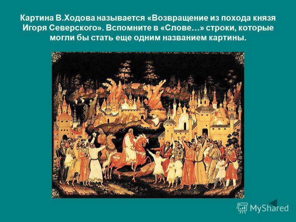 Картина В.Ходова называется «Возвращение из похода князя Игоря Северского». Вспомните в «Слове…» строки, которые могли бы стать еще одним названием картины.