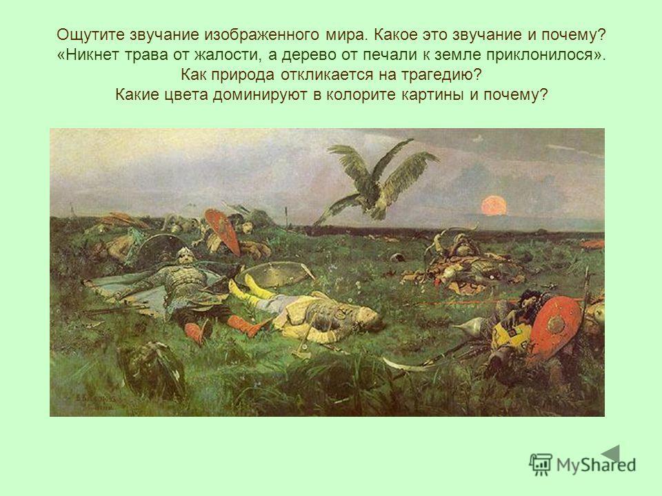 Ощутите звучание изображенного мира. Какое это звучание и почему? «Никнет трава от жалости, а дерево от печали к земле приклонилося». Как природа откликается на трагедию? Какие цвета доминируют в колорите картины и почему?