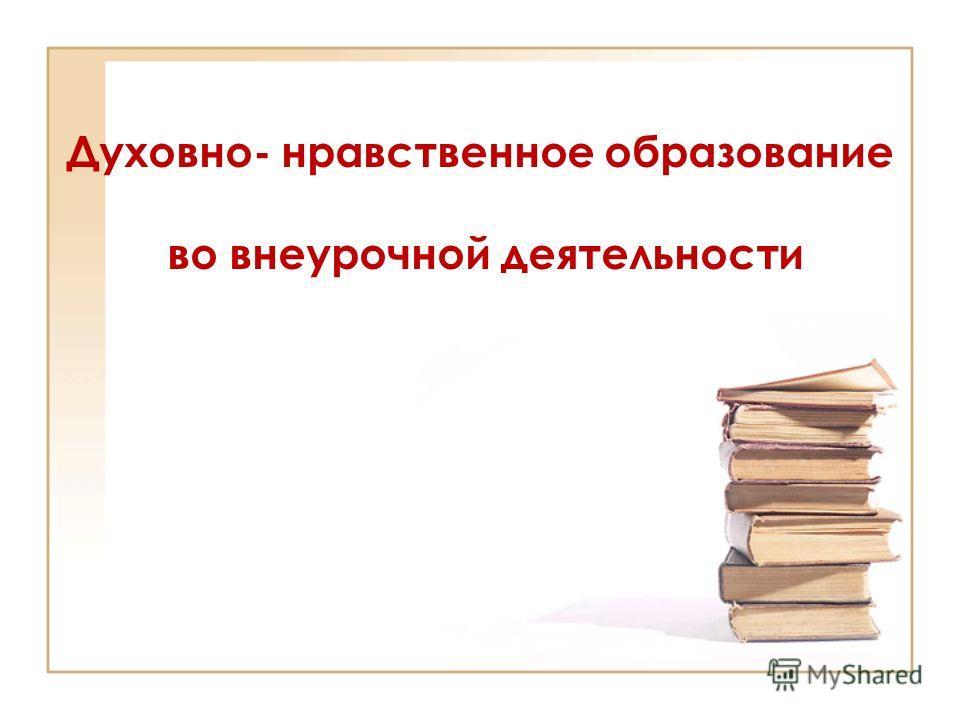 Духовно- нравственное образование во внеурочной деятельности
