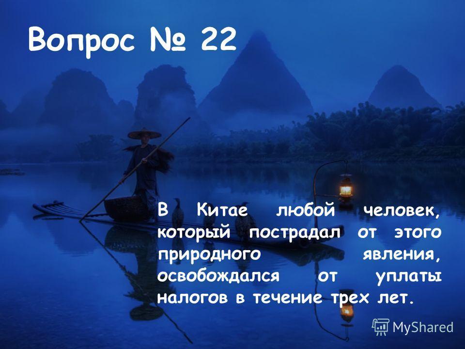 Вопрос 22 В Китае любой человек, который пострадал от этого природного явления, освобождался от уплаты налогов в течение трех лет.