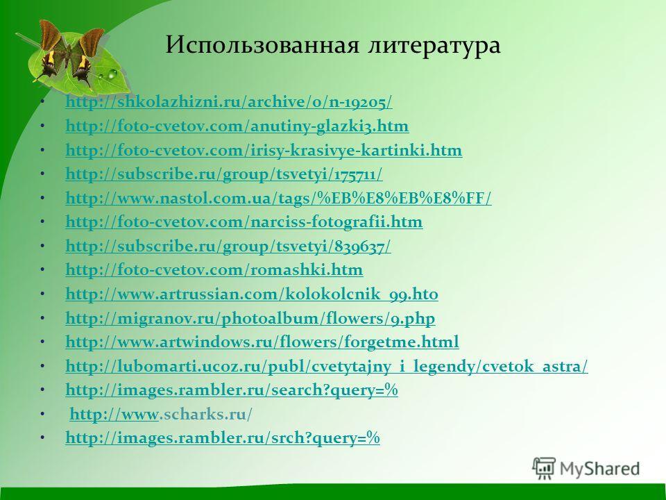 Использованная литература http://shkolazhizni.ru/archive/0/n-19205/ http://foto-cvetov.com/anutiny-glazki3.htm http://foto-cvetov.com/irisy-krasivye-kartinki.htm http://subscribe.ru/group/tsvetyi/175711/ http://www.nastol.com.ua/tags/%EB%E8%EB%E8%FF/