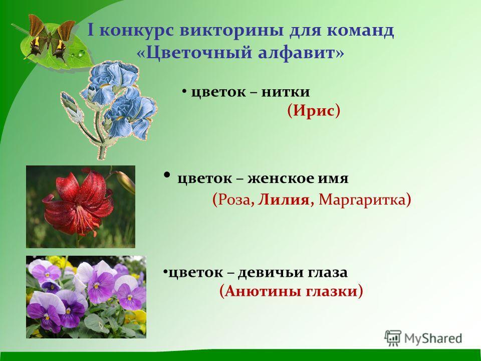 I конкурс викторины для команд «Цветочный алфавит» цветок – нитки (Ирис) цветок – женское имя (Роза, Лилия, Маргаритка) цветок – девичьи глаза (Анютины глазки)