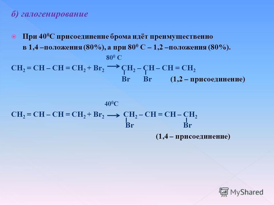 б) галогенирование При 40 0 С присоединение брома идёт преимущественно в 1,4 –положения (80%), а при 80 0 С – 1,2 –положения (80%). 80 0 С CH 2 = CH – CH = CH 2 + Br 2 CH 2 – CH – CH = CH 2 Br Br (1,2 – присоединение) 40 0 С CH 2 = CH – CH = CH 2 + B