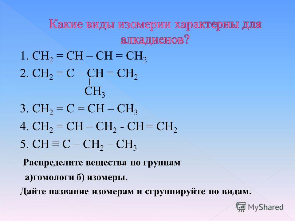 1. CH 2 = CH – CH = CH 2 2. CH 2 = C – CH = CH 2 СН 3 3. CH 2 = C = CH – CH 3 4. CH 2 = CH – CH 2 - CH = СН 2 5. CH C – CH 2 – CH 3 Распределите вещества по группам а)гомологи б) изомеры. Дайте название изомерам и сгруппируйте по видам.