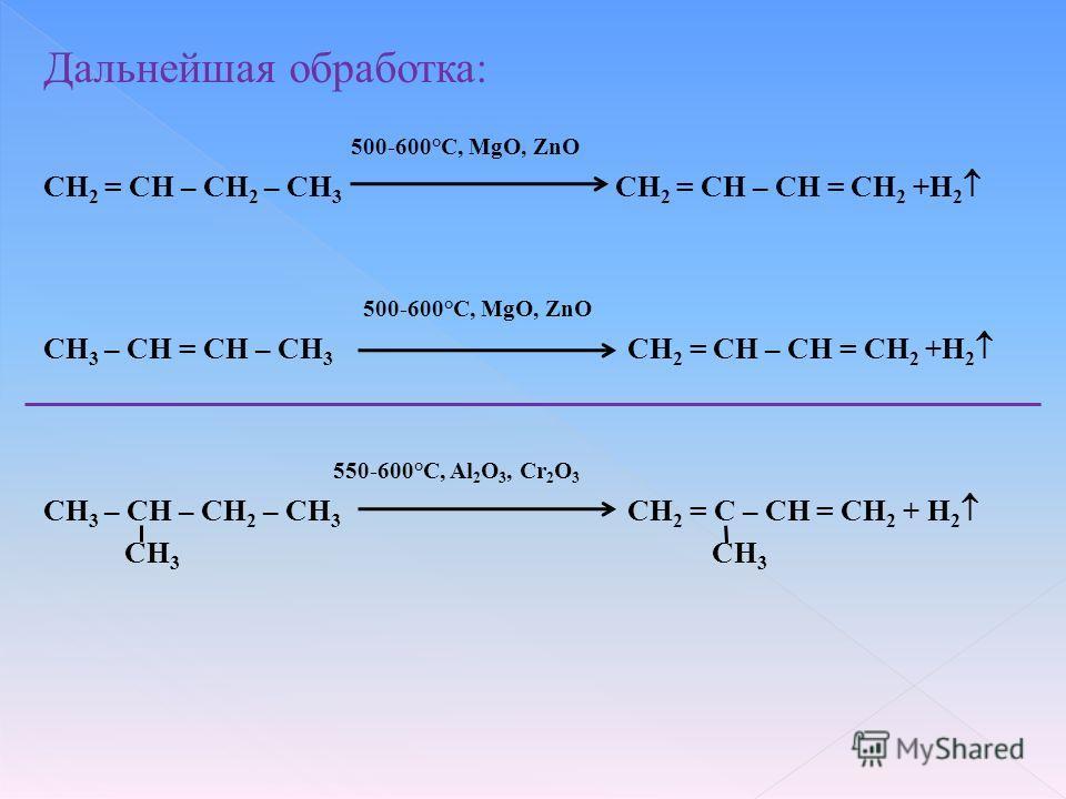 Дальнейшая обработка: 500-600°С, MgO, ZnO CH 2 = CH – CH 2 – CH 3 CH 2 = CH – CH = CH 2 +Н 2 500-600°С, MgO, ZnO CH 3 – CH = CH – CH 3 CH 2 = CH – CH = CH 2 +Н 2 550-600°C, Al 2 O 3, Cr 2 O 3 CH 3 – CH – CH 2 – CH 3 CH 2 = C – CH = CH 2 + Н 2 СН 3 СН