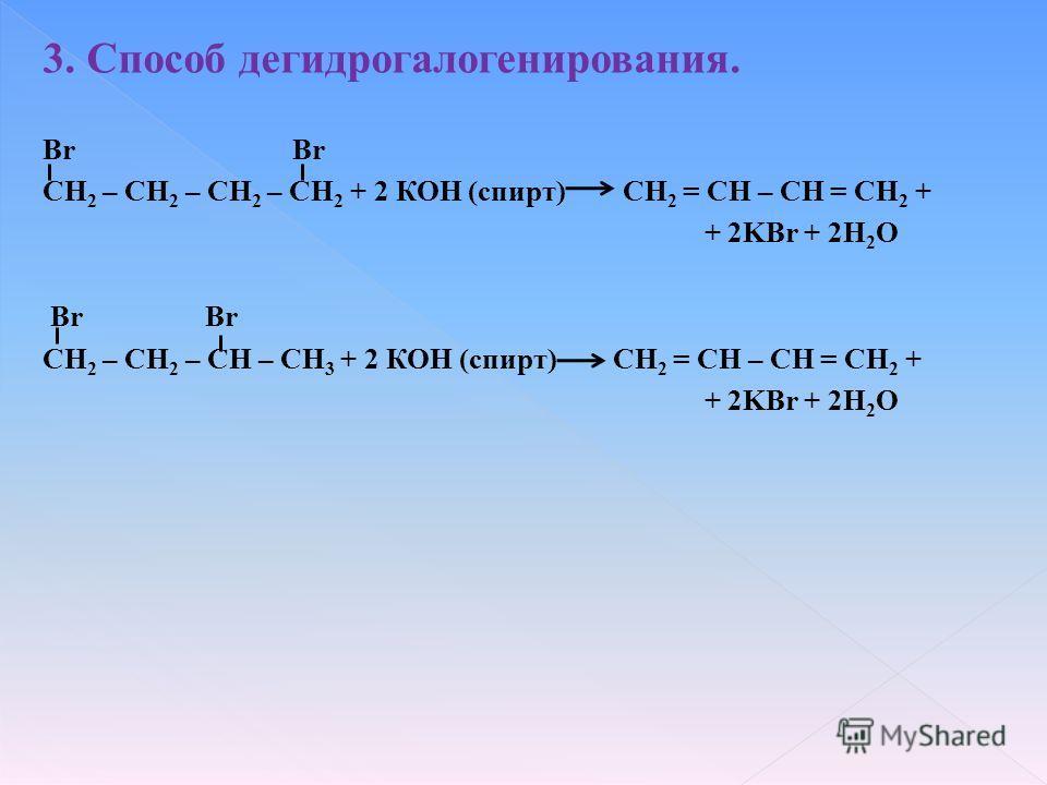 3. Способ дегидрогалогенирования. Br CH 2 – CH 2 – CH 2 – CH 2 + 2 КОН (спирт) CH 2 = CH – CH = CH 2 + + 2KBr + 2H 2 O Br Br CH 2 – CH 2 – CH – CH 3 + 2 КОН (спирт) CH 2 = CH – CH = CH 2 + + 2KBr + 2H 2 O