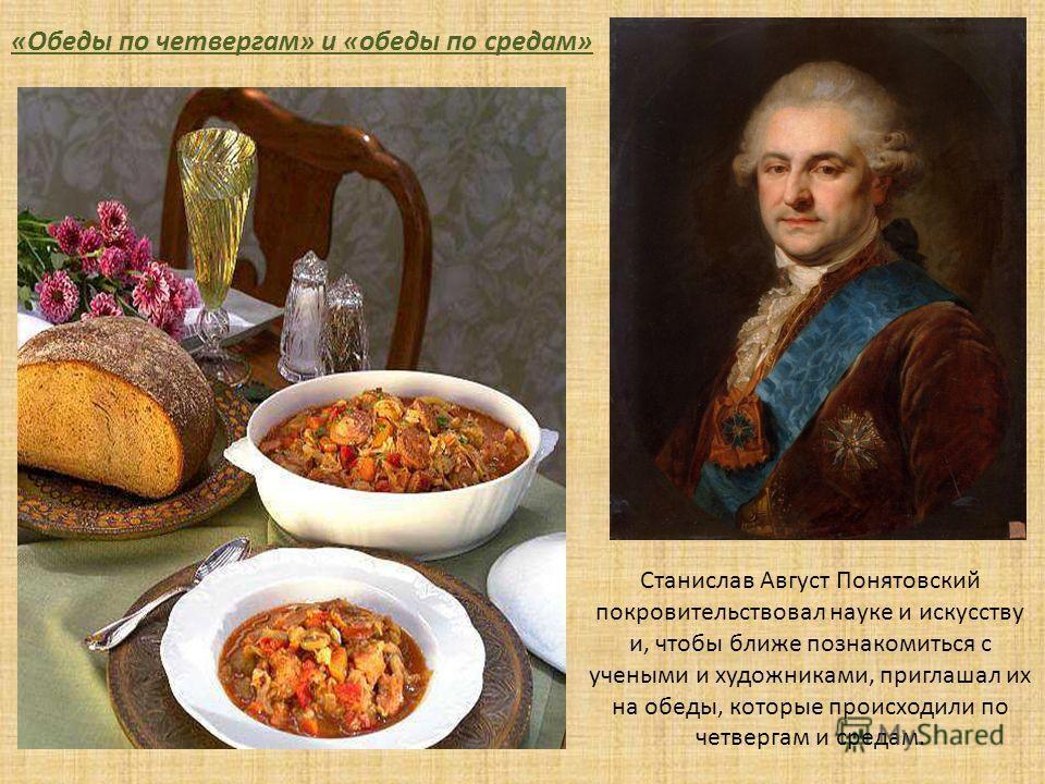 Станислав Август Понятовский покровительствовал науке и искусству и, чтобы ближе познакомиться с учеными и художниками, приглашал их на обеды, которые происходили по четвергам и средам. «Обеды по четвергам» и «обеды по средам»