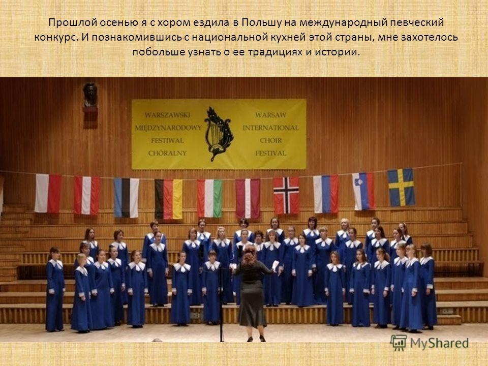 Прошлой осенью я с хором ездила в Польшу на международный певческий конкурс. И познакомившись с национальной кухней этой страны, мне захотелось побольше узнать о ее традициях и истории.