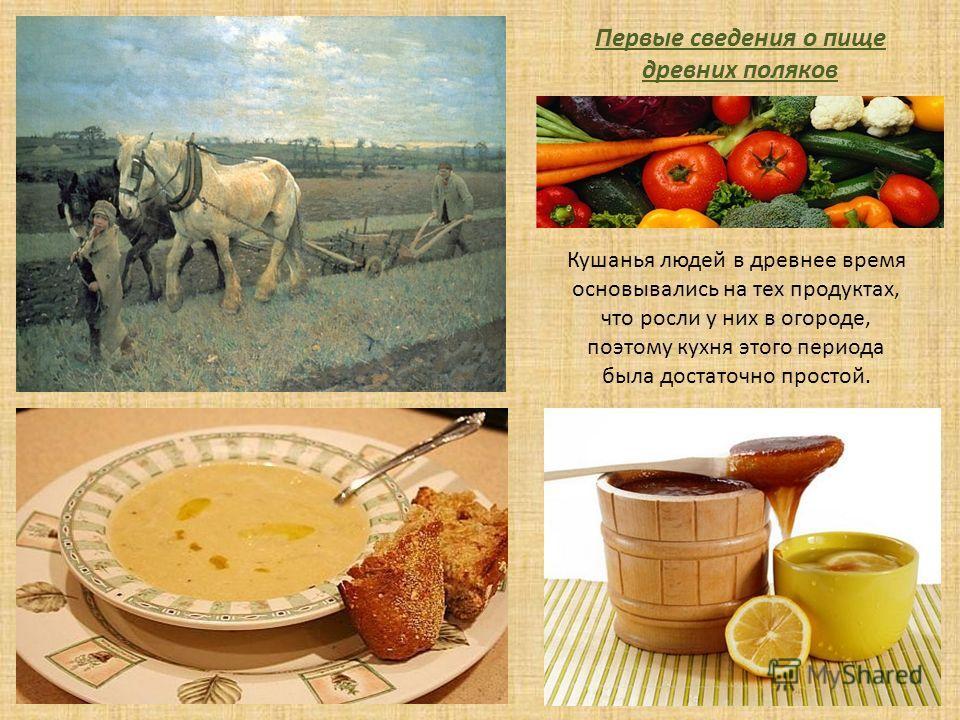 Кушанья людей в древнее время основывались на тех продуктах, что росли у них в огороде, поэтому кухня этого периода была достаточно простой. Первые сведения о пище древних поляков
