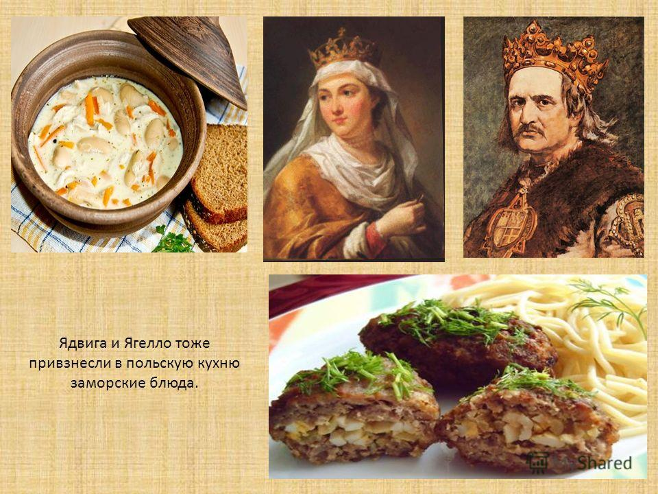 Ядвига и Ягелло тоже привзнесли в польскую кухню заморские блюда.