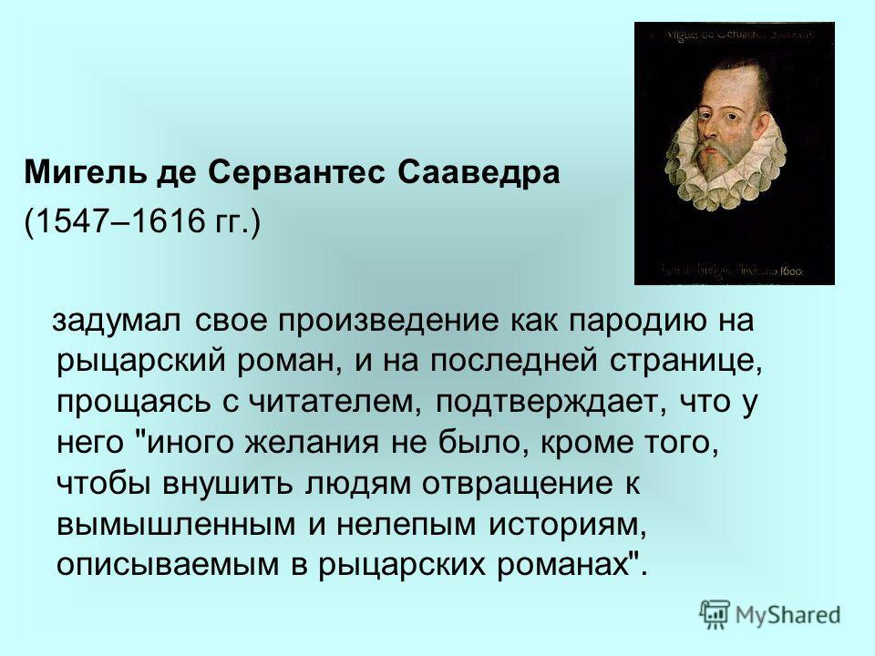 Мигель де Сервантес Сааведра (1547–1616 гг.) задумал свое произведение как пародию на рыцарский роман, и на последней странице, прощаясь с читателем, подтверждает, что у него