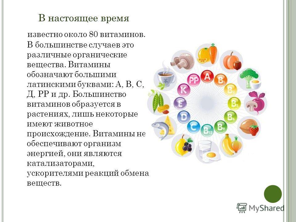В настоящее время известно около 80 витаминов. В большинстве случаев это различные органические вещества. Витамины обозначают большими латинскими буквами: А, В, С, Д, РР и др. Большинство витаминов образуется в растениях, лишь некоторые имеют животно