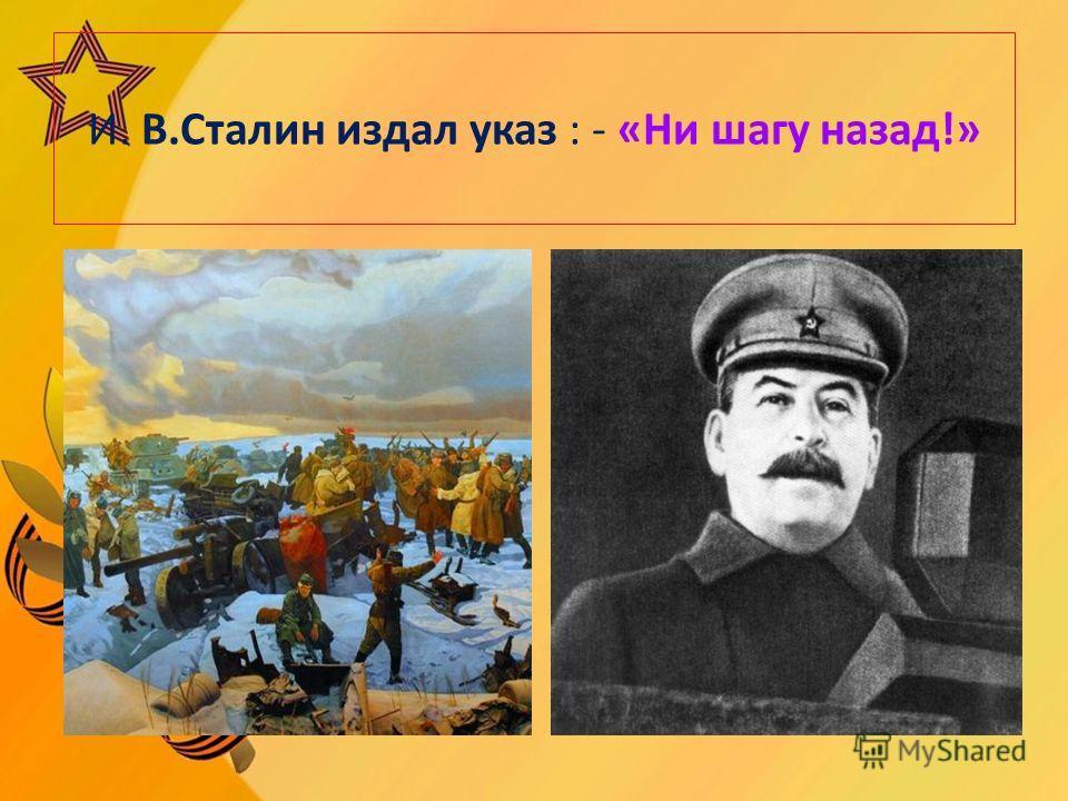 И. В.Сталин издал указ : - «Ни шагу назад!»