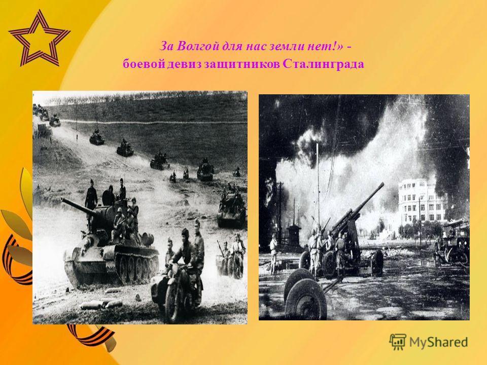За Волгой для нас земли нет!» - боевой девиз защитников Сталинграда